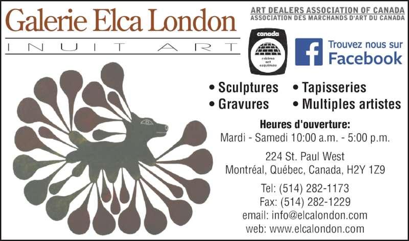 Galerie ELCA London- Art Inuit (514-282-1173) - Annonce illustrée======= - • Sculptures • Gravures • Tapisseries • Multiples artistes Heures d'ouverture: Mardi - Samedi 10:00 a.m. - 5:00 p.m. 224 St. Paul West Montréal, Québec, Canada, H2Y 1Z9 Tel: (514) 282-1173 Fax: (514) 282-1229 web: www.elcalondon.com