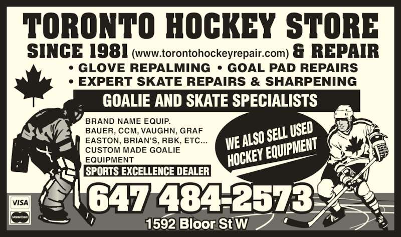 Toronto Hockey Repair (416-533-1791) - Display Ad - 647 484-2573 (www.torontohockeyrepair.com) WE ALSO SE LL USED HOCKEY EQ UIPMENT BRAND NAME EQUIP. BAUER, CCM, VAUGHN, GRAF EASTON, BRIAN'S, RBK, ETC... CUSTOM MADE GOALIE EQUIPMENT GOALIE AND SKATE SPECIALISTS GLOVE REPALMING    GOAL PAD REPAIRS EXPERT SKATE REPAIRS & SHARPENING SPORTS EXCELLENCE DEALER