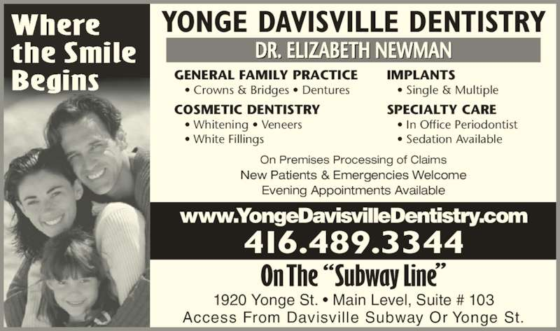 Smilecare Midtown Dentistry by Dr Koo & Dr Newman (4164893344) - Display Ad - Where  • Single & Multiple SPECIALTY CARE  • In Office Periodontist  • Sedation Available  the Smile Begins YONGE DAVISVILLE DENTISTRY DR. ELIZABETH NEWMAN Access From Davisville Subway Or Yonge St. 1920 Yonge St. • Main Level, Suite # 103 416.489.3344 www.YongeDavisvilleDentistry.com On Premises Processing of Claims New Patients & Emergencies Welcome Evening Appointments Available GENERAL FAMILY PRACTICE  • Crowns & Bridges • Dentures COSMETIC DENTISTRY  • Whitening • Veneers  • White Fillings IMPLANTS