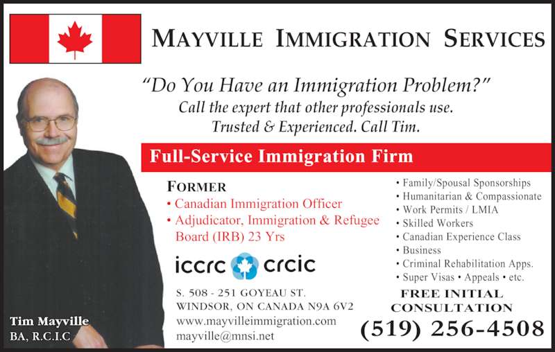 """Mayville Immigration Services (519-256-4508) - Display Ad - Board (IRB) 23 Yrs S. 508 - 251 GOYEAU ST. WINDSOR, ON CANADA N9A 6V2 www.mayvilleimmigration.com FREE INITIAL CONSULTATION Full-Service Immigration Firm MAYVILLE  IMMIGRATION  SERVICES """"Do You Have an Immigration Problem?"""" Call the expert that other professionals use. Trusted & Experienced. Call Tim. Tim Mayville BA, R.C.I.C • Family/Spousal Sponsorships • Humanitarian & Compassionate • Work Permits / LMIA • Skilled Workers • Canadian Experience Class • Business • Criminal Rehabilitation Apps. • Super Visas • Appeals • etc. FORMER • Canadian Immigration Officer • Adjudicator, Immigration & Refugee"""