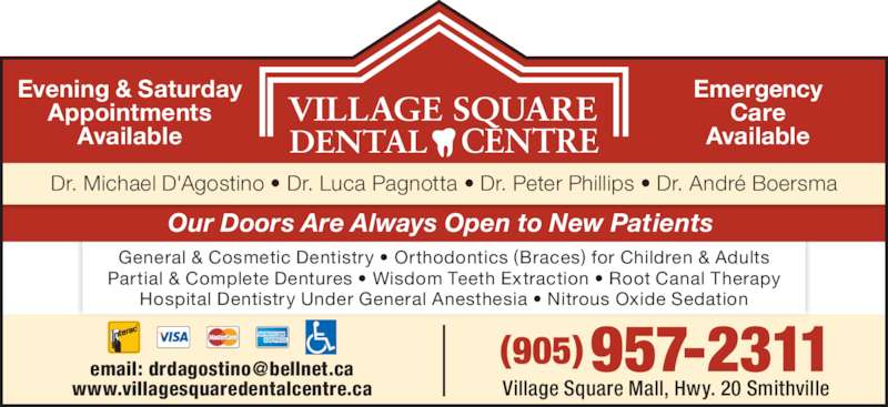 Village Square Dental Centre (9059572311) - Display Ad - Our Doors Are Always Open to New Patients  General & Cosmetic Dentistry • Orthodontics (Braces) for Children & Adults Partial & Complete Dentures • Wisdom Teeth Extraction • Root Canal Therapy Hospital Dentistry Under General Anesthesia • Nitrous Oxide Sedation Dr. Michael D'Agostino • Dr. Luca Pagnotta • Dr. Peter Phillips • Dr. André Boersma Evening & Saturday Appointments Available Emergency Care Available Village Square Mall, Hwy. 20 Smithville www.villagesquaredentalcentre.ca