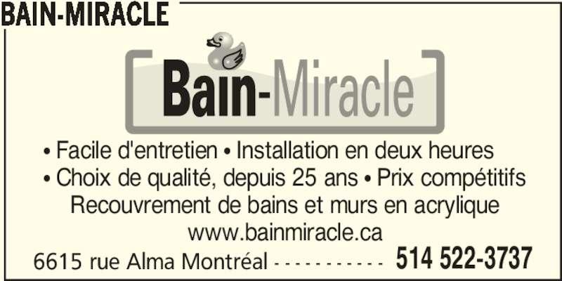 Bain-Miracle (514-522-3737) - Annonce illustrée======= - • Choix de qualité, depuis 25 ans • Prix compétitifs Recouvrement de bains et murs en acrylique www.bainmiracle.ca • Facile d'entretien • Installation en deux heures 6615 rue Alma Montréal - - - - - - - - - - - 514 522-3737 BAIN-MIRACLE
