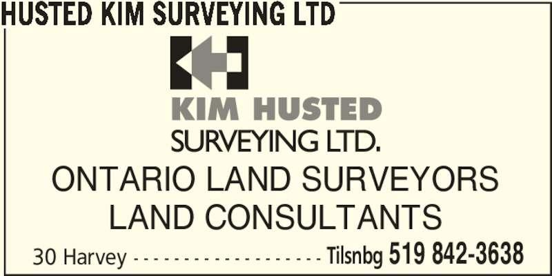 Husted Kim Surveying Ltd (519-842-3638) - Display Ad - HUSTED KIM SURVEYING LTD 30 Harvey - - - - - - - - - - - - - - - - - - - Tilsnbg 519 842-3638 ONTARIO LAND SURVEYORS LAND CONSULTANTS
