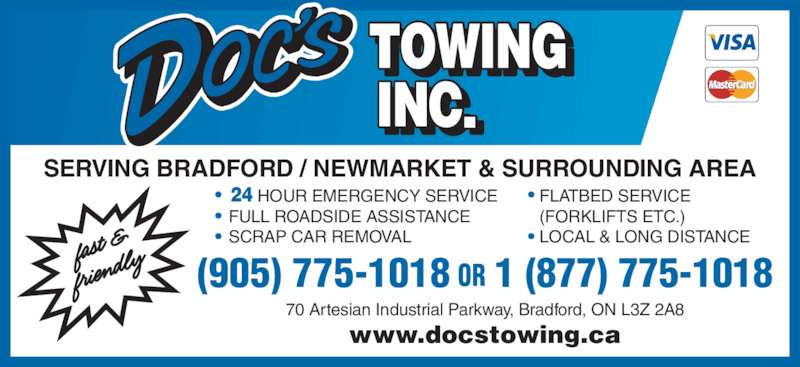 Doc's Towing Inc (905-775-1018) - Display Ad - SERVING BRADFORD / NEWMARKET & SURROUNDING AREA (905) 775-1018 OR 1 (877) 775-1018 70 Artesian Industrial Parkway, Bradford, ON L3Z 2A8 www.docstowing.ca FULL ROADSIDE ASSISTANCE SCRAP CAR REMOVAL FLATBED SERVICE (FORKLIFTS ETC.) LOCAL & LONG DISTANCE       HOUR EMERGENCY SERVICE 24