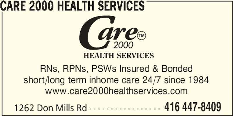 Care 2000 Health Services (416-447-8409) - Display Ad - short/long term inhome care 24/7 since 1984 www.care2000healthservices.com 1262 Don Mills Rd - - - - - - - - - - - - - - - - - 416 447-8409 CARE 2000 HEALTH SERVICES RNs, RPNs, PSWs Insured & Bonded