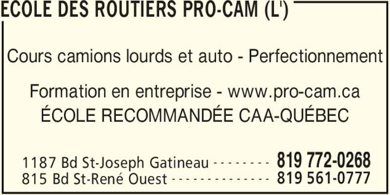 L'Ecole Des Routiers Pro-Cam (819-772-0268) - Annonce illustrée======= - ECOLE DES ROUTIERS PRO-CAM (L') 1187 Bd St-Joseph Gatineau 819 772-0268- - - - - - - - 815 Bd St-René Ouest 819 561-0777- - - - - - - - - - - - - - Cours camions lourds et auto - Perfectionnement Formation en entreprise - www.pro-cam.ca ÉCOLE RECOMMANDÉE CAA-QUÉBEC