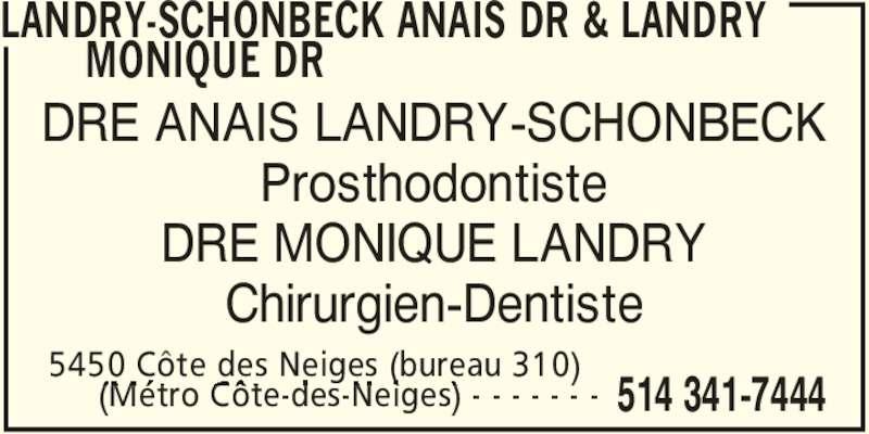 Landry-Schönbeck Anaïs Dr & Landry Monique Dr (514-341-7444) - Annonce illustrée======= - LANDRY-SCHONBECK ANAIS DR & LANDRY  MONIQUE DR  5450 Côte des Neiges (bureau 310)      (Métro Côte-des-Neiges) - - - - - - - 514 341-7444 DRE ANAIS LANDRY-SCHONBECK Prosthodontiste DRE MONIQUE LANDRY Chirurgien-Dentiste