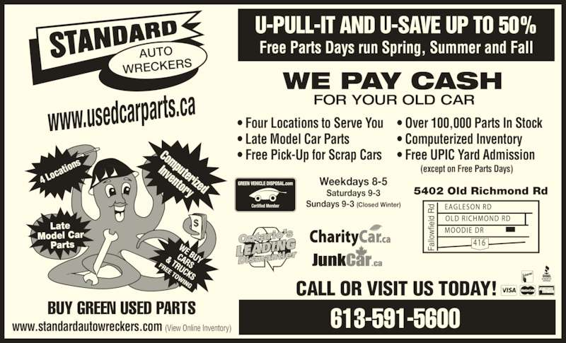 Standard Auto Wreckers Ottawa (613-591-5600) - Display Ad - • Free UPIC Yard Admission         (except on Free Parts Days) Weekdays 8-5 Saturdays 9-3 Sundays 9-3 (Closed Winter) CALL OR VISIT US TODAY! BUY GREEN USED PARTS WE PAY CASH FOR YOUR OLD CAR www.usedcarparts.ca AUTO WRECKERS 4 Lo cati ons Late  Model Car  Parts 613-591-5600 Computerized Inventory 5402 Old Richmond Rd Fa llo fie ld  Rd U-PULL-IT AND U-SAVE UP TO 50% Free Parts Days run Spring, Summer and Fall www.standardautowreckers.com (View Online Inventory) Fa llo fie ld  Rd • Four Locations to Serve You • Late Model Car Parts • Free Pick-Up for Scrap Cars • Over 100,000 Parts In Stock • Computerized Inventory