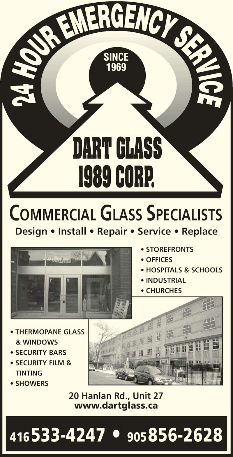 Dart Glass 1989 Corp (416-532-5952) - Display Ad - • OFFICES • HOSPITALS & SCHOOLS • INDUSTRIAL • CHURCHES • THERMOPANE GLASS    & WINDOWS • SECURITY BARS • SECURITY FILM &    TINTING • SHOWERS 416533-4247 • 905 856-2628 20 Hanlan Rd., Unit 27 www.dartglass.ca COMMERCIAL GLASS SPECIALISTS Design • Install • Repair • Service • Replace 1989 CORP. • STOREFRONTS