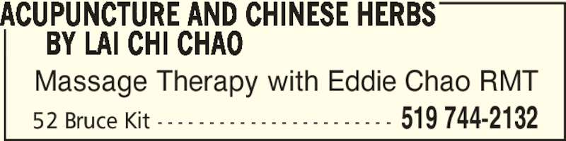 Acupuncture And Chinese Herbs By Lai Chi Chao (519-744-2132) - Display Ad - Massage Therapy with Eddie Chao RMT ACUPUNCTURE AND CHINESE HERBS       BY LAI CHI CHAO 519 744-213252 Bruce Kit - - - - - - - - - - - - - - - - - - - - - - -