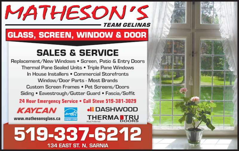 Matheson's Glass Screen Window Door (519-337-6212) - Display Ad - 519-337-6212 134 EAST ST. N, SARNIA SALES & SERVICE Replacement/New Windows • Screen, Patio & Entry Doors Thermal Pane Sealed Units • Triple Pane Windows In House Installers • Commercial Storefronts Window/Door Parts - Most Brands Custom Screen Frames • Pet Screens/Doors Siding • Eavestrough/Gutter Guard • Fascia/Soffit 24 Hour Emergency Service • Call Steve 519-381-3029 www.mathesonsglass.ca