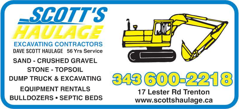 Dave Scott Haulage (613-392-3917) - Display Ad - 56 Yrs ServiceDAVE SCOTT HAULAGE EXCAVATING CONTRACTORS SAND - CRUSHED GRAVEL STONE - TOPSOIL DUMP TRUCK & EXCAVATING EQUIPMENT RENTALS  BULLDOZERS • SEPTIC BEDS 17 Lester Rd Trenton www.scottshaulage.ca 600-2218343 56 Yrs ServiceDAVE SCOTT HAULAGE EXCAVATING CONTRACTORS SAND - CRUSHED GRAVEL STONE - TOPSOIL DUMP TRUCK & EXCAVATING EQUIPMENT RENTALS  BULLDOZERS • SEPTIC BEDS 17 Lester Rd Trenton www.scottshaulage.ca 600-2218343