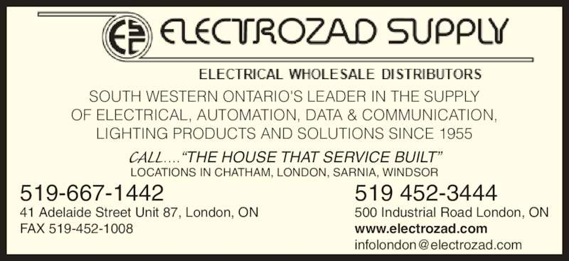 """Electrozad Supply (519-452-3444) - Display Ad - 519 452-3444 500 Industrial Road London, ON www.electrozad.com 519-667-1442 41 Adelaide Street Unit 87, London, ON FAX 519-452-1008 SOUTH WESTERN ONTARIO'S LEADER IN THE SUPPLY OF ELECTRICAL, AUTOMATION, DATA & COMMUNICATION, LIGHTING PRODUCTS AND SOLUTIONS SINCE 1955 CALL....""""THE HOUSE THAT SERVICE BUILT"""" LOCATIONS IN CHATHAM, LONDON, SARNIA, WINDSOR 519 452-3444 500 Industrial Road London, ON www.electrozad.com 519-667-1442 41 Adelaide Street Unit 87, London, ON FAX 519-452-1008 SOUTH WESTERN ONTARIO'S LEADER IN THE SUPPLY OF ELECTRICAL, AUTOMATION, DATA & COMMUNICATION, LIGHTING PRODUCTS AND SOLUTIONS SINCE 1955 CALL....""""THE HOUSE THAT SERVICE BUILT"""" LOCATIONS IN CHATHAM, LONDON, SARNIA, WINDSOR"""