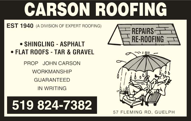 Carson Roofing (519-824-7382) - Display Ad - EST 1940 (A DIVISION OF EXPERT ROOFING) • SHINGLING - ASPHALT • FLAT ROOFS - TAR & GRAVEL PROP   JOHN CARSON WORKMANSHIP GUARANTEED IN WRITING 519 824-7382 57 FLEMING RD, GUELPH