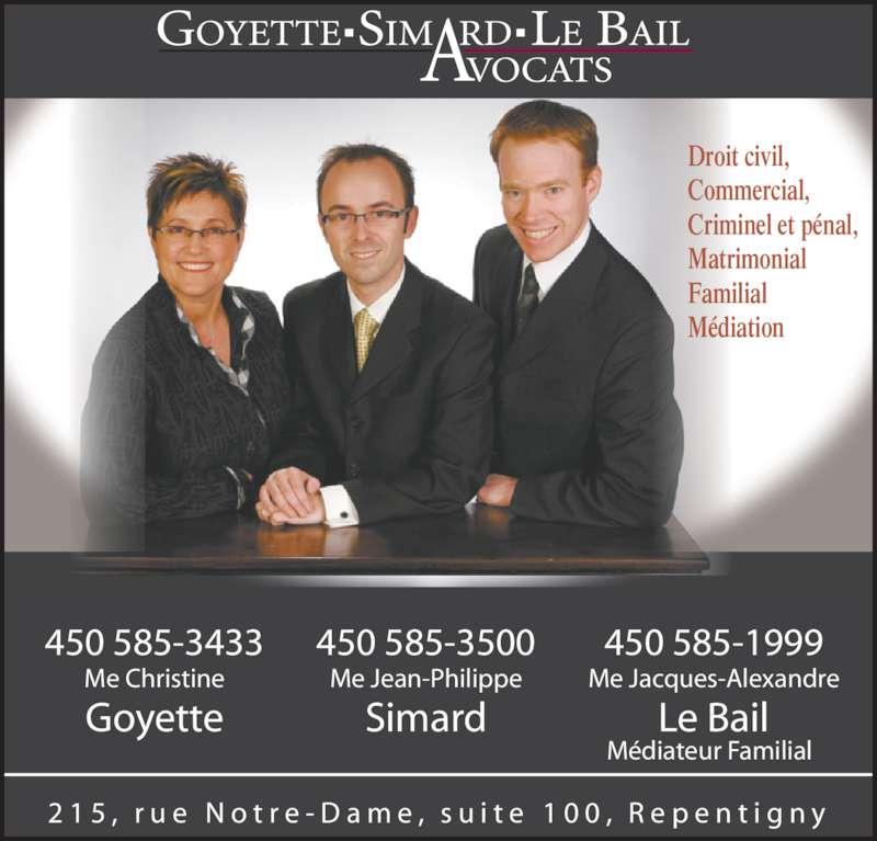 Goyette Simard Le Bail Avocats (450-585-3500) - Annonce illustrée======= - 450 585-3433 Goyette 450 585-3500 Me Jean-Philippe Simard Me Christine 450 585-1999 Me Jacques-Alexandre Le Bail 2 1 5 ,  r u e  N o t r e - D a m e ,  s u i t e  1 0 0 ,  R e p e n t i g n y Médiateur Familial Droit civil, Commercial, Criminel et pénal, Matrimonial Familial Médiation