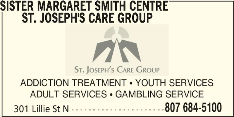 Sister Margaret Smith Centre (807-684-5100) - Display Ad - 807 684-5100 SISTER MARGARET SMITH CENTRE        ST. JOSEPH'S CARE GROUP ADDICTION TREATMENT π YOUTH SERVICES ADULT SERVICES π GAMBLING SERVICE 301 Lillie St N - - - - - - - - - - - - - - - - - - - - - -