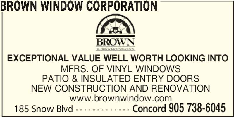 Brown Window Corporation (905-738-6045) - Display Ad - 185 Snow Blvd - - - - - - - - - - - - - Concord 905 738-6045 BROWN WINDOW CORPORATION MFRS. OF VINYL WINDOWS PATIO & INSULATED ENTRY DOORS NEW CONSTRUCTION AND RENOVATION www.brownwindow.com EXCEPTIONAL VALUE WELL WORTH LOOKING INTO