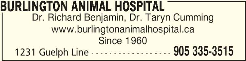 Burlington Animal Hospital (905-335-3656) - Display Ad - 1231 Guelph Line - - - - - - - - - - - - - - - - - - 905 335-3515 Dr. Richard Benjamin, Dr. Taryn Cumming www.burlingtonanimalhospital.ca Since 1960 BURLINGTON ANIMAL HOSPITAL