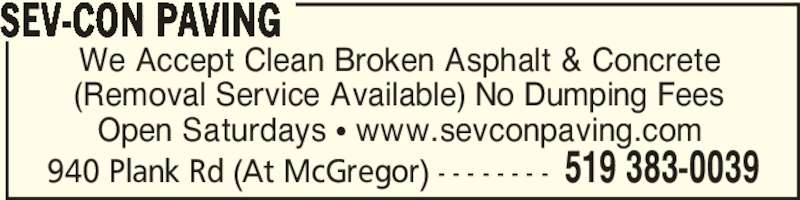 Sev-Con Paving (519-383-0039) - Display Ad - 940 Plank Rd (At McGregor) - - - - - - - - 519 383-0039 We Accept Clean Broken Asphalt & Concrete (Removal Service Available) No Dumping Fees Open Saturdays π www.sevconpaving.com SEV-CON PAVING