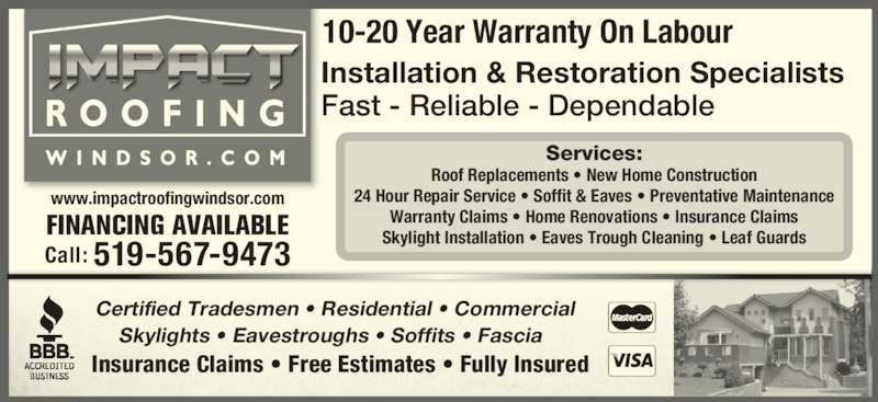 Impact Roofing Windsor (519-567-9473) - Display Ad - 10-20 Year Warranty On Labour Call: 519-567-9473 Services: Roof Replacements • New Home Construction 24 Hour Repair Service • Soffit & Eaves • Preventative Maintenance Warranty Claims • Home Renovations • Insurance Claims Skylight Installation • Eaves Trough Cleaning • Leaf Guards www.impactroofingwindsor.com Installation & Restoration Specialists Fast - Reliable - Dependable Insurance Claims • Free Estimates • Fully Insured Certified Tradesmen • Residential • Commercial Skylights • Eavestroughs • Soffits • Fascia FINANCING AVAILABLE