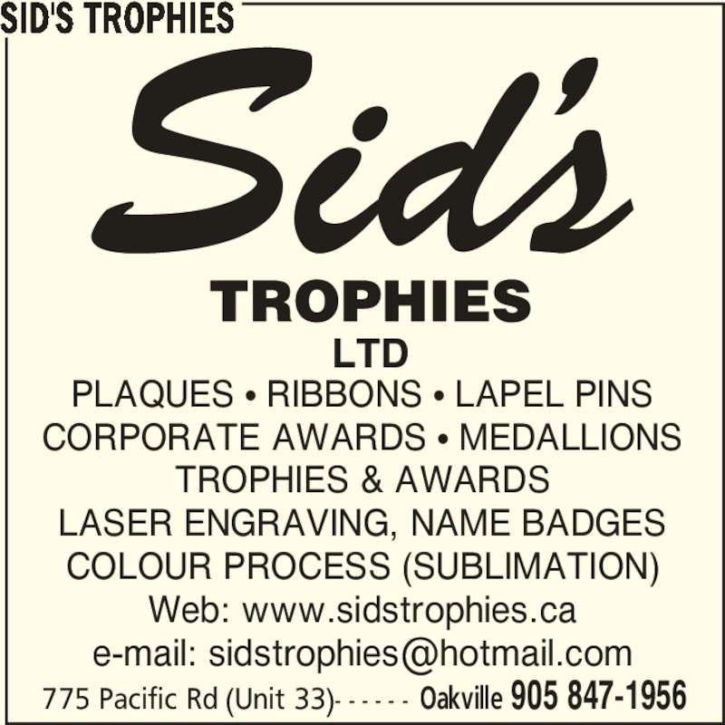 Sid's Trophies (905-847-1956) - Display Ad - CORPORATE AWARDS π MEDALLIONS TROPHIES & AWARDS LASER ENGRAVING, NAME BADGES COLOUR PROCESS (SUBLIMATION) Web: www.sidstrophies.ca SID'S TROPHIES 775 Pacific Rd (Unit 33)- - - - - - Oakville 905 847-1956 PLAQUES π RIBBONS π LAPEL PINS CORPORATE AWARDS π MEDALLIONS TROPHIES & AWARDS LASER ENGRAVING, NAME BADGES COLOUR PROCESS (SUBLIMATION) Web: www.sidstrophies.ca SID'S TROPHIES 775 Pacific Rd (Unit 33)- - - - - - Oakville 905 847-1956 PLAQUES π RIBBONS π LAPEL PINS
