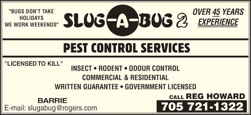 """Slug-A-Bug 2 Pest Control Services (705-721-1322) - Display Ad - """"BUGS DON'T TAKE HOLIDAYS WE WORK WEEKENDS"""" OVER 45 YEARS EXPERIENCE """"LICENSED TO KILL"""" INSECT • RODENT • ODOUR CONTROL COMMERCIAL & RESIDENTIAL WRITTEN GUARANTEE • GOVERNMENT LICENSED CALL REG HOWARDBARRIE"""