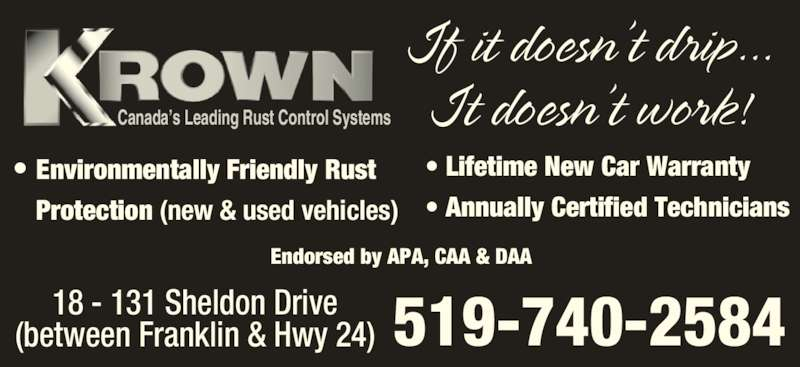 Krown Rust Control (519-740-2584) - Display Ad - Canada's Leading Rust Control Systems Endorsed by APA, CAA & DAA • Environmentally Friendly Rust Protection (new & used vehicles) • Lifetime New Car Warranty • Annually Certified Technicians 18 - 131 Sheldon Drive (between Franklin & Hwy 24) 519-740-2584 If it doesn't drip... It doesn't work! •  Canada's Leading Rust Control Systems Endorsed by APA, CAA & DAA • Environmentally Friendly Rust Protection (new & used vehicles) • Lifetime New Car Warranty • Annually Certified Technicians 18 - 131 Sheldon Drive (between Franklin & Hwy 24) 519-740-2584 If it doesn't drip... It doesn't work! •
