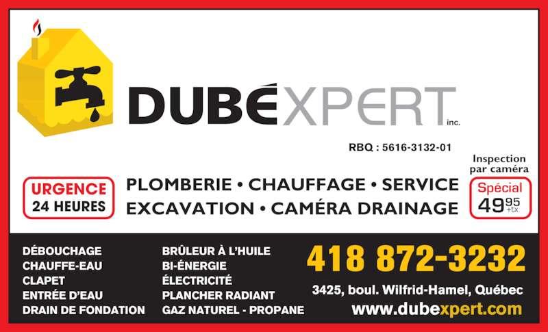 Dubéxpert inc (418-872-3232) - Annonce illustrée======= - PLOMBERIE • CHAUFFAGE • SERVICE EXCAVATION • CAMÉRA DRAINAGE Inspection par caméra Spécial 4995 URGENCE 24 HEURES +tx inc. RBQ : 5616-3132-01 DÉBOUCHAGE CHAUFFE-EAU CLAPET ENTRÉE D'EAU DRAIN DE FONDATION BRÛLEUR À L'HUILE BI-ÉNERGIE ÉLECTRICITÉ PLANCHER RADIANT GAZ NATUREL - PROPANE 3425, boul. Wilfrid-Hamel, Québec www.dubexpert.com 418 872-3232