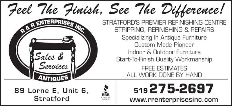 R & R Enterprises (519-275-2697) - Display Ad - Feel The Finish, See The Difference! STRATFORD'S PREMIER REFINISHING CENTRE STRIPPING, REFINISHING & REPAIRS Specializing In Antique Furniture Custom Made Pioneer Indoor & Outdoor Furniture Start-To-Finish Quality Workmanship ALL WORK DONE BY HAND FREE ESTIMATES 89 Lorne E, Unit 6, Stratford www.rrenterprisesinc.com 275-2697519