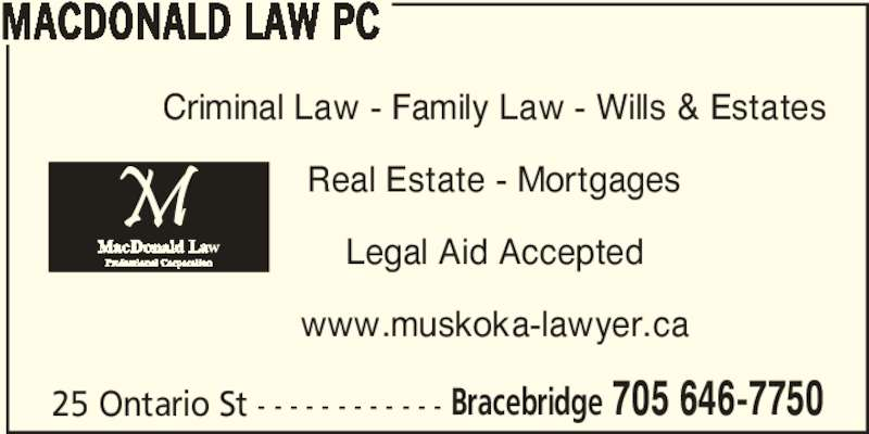 MacDonald Law PC (7056467750) - Display Ad - Bracebridge 705 646-7750 MACDONALD LAW PC Criminal Law - Family Law - Wills & Estates Real Estate - Mortgages Legal Aid Accepted www.muskoka-lawyer.ca 25 Ontario St - - - - - - - - - - - -