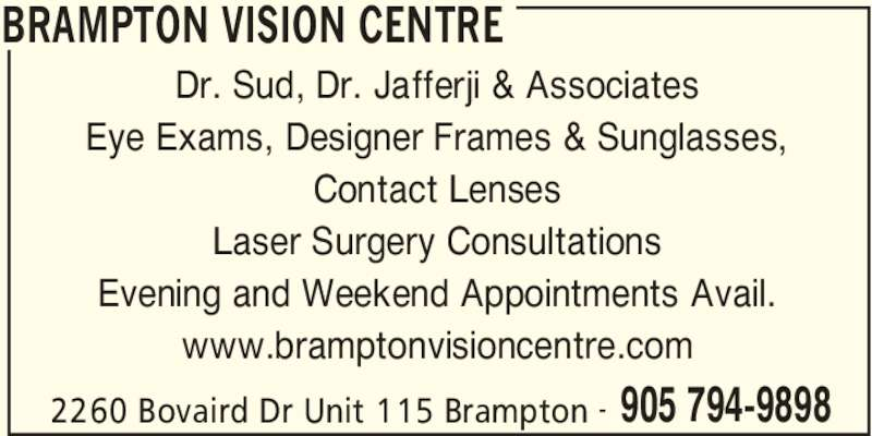 Brampton Vision Centre (905-794-9898) - Display Ad - BRAMPTON VISION CENTRE 2260 Bovaird Dr Unit 115 Brampton 905 794-9898- Dr. Sud, Dr. Jafferji & Associates Eye Exams, Designer Frames & Sunglasses, Contact Lenses Laser Surgery Consultations Evening and Weekend Appointments Avail. www.bramptonvisioncentre.com