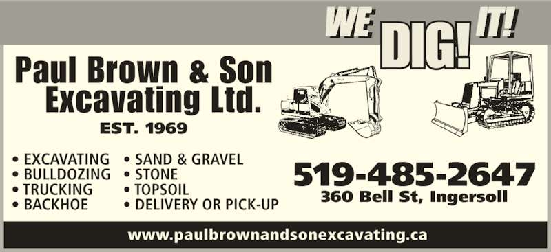 Paul Brown & Son Excavating Ltd (519-485-2647) - Display Ad - • DELIVERY OR PICK-UP 519-485-2647 360 Bell St, Ingersoll www.paulbrownandsonexcavating.ca WE IT!I !DIG! EST. 1969 Paul Brown & Son   Excavating Ltd. • EXCAVATING • BULLDOZING • TRUCKING • BACKHOE • SAND & GRAVEL • STONE • TOPSOIL • DELIVERY OR PICK-UP 519-485-2647 360 Bell St, Ingersoll www.paulbrownandsonexcavating.ca WE IT!I !DIG! EST. 1969 Paul Brown & Son   Excavating Ltd. • EXCAVATING • BULLDOZING • TRUCKING • BACKHOE • SAND & GRAVEL • STONE • TOPSOIL