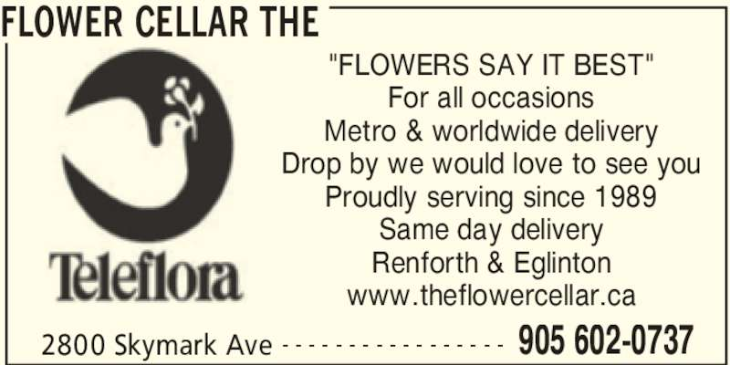 "The Flower Cellar (905-602-0737) - Display Ad - FLOWER CELLAR THE 2800 Skymark Ave 905 602-0737- - - - - - - - - - - - - - - - - ""FLOWERS SAY IT BEST"" For all occasions Metro & worldwide delivery Drop by we would love to see you Proudly serving since 1989 Same day delivery Renforth & Eglinton www.theflowercellar.ca"