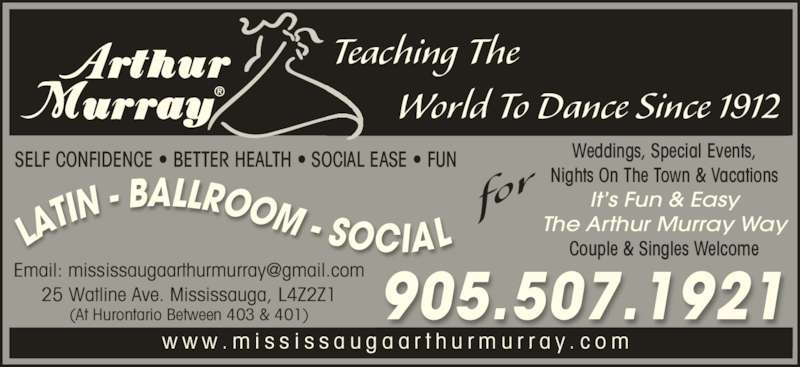 Arthur Murray (9055071921) - Display Ad - Teaching The         World To Dance Since 1912 w w w . m i s s i s s a u g a a r t h u r m u r r a y . c o m 25 Watline Ave. Mississauga, L4Z2Z1 (At Hurontario Between 403 & 401) 905.507.1921 Weddings, Special Events, Nights On The Town & Vacations It's Fun & Easy The Arthur Murray Way Couple & Singles WelcomeLA TIN - BALLROOM - SOCIAL SELF CONFIDENCE • BETTER HEALTH • SOCIAL EASE • FUN for