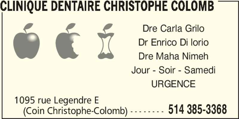 Clinique Dentaire Christophe Colomb (5143853368) - Annonce illustrée======= - CLINIQUE DENTAIRE CHRISTOPHE COLOMB (Coin Christophe-Colomb) - - - - - - - - 1095 rue Legendre E 514 385-3368 Dre Carla Grilo Dr Enrico Di lorio Dre Maha Nimeh Jour - Soir - Samedi URGENCE