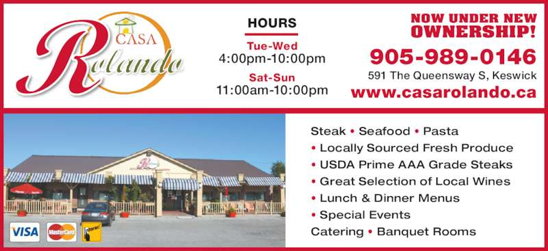 Casa Rolando (9059890146) - Display Ad - www.casarolando.ca HOURS Tue-Wed 4:00pm-10:00pm Sat-Sun 11:00am-10:00pm Steak • Seafood • Pasta • Locally Sourced Fresh Produce • USDA Prime AAA Grade Steaks • Great Selection of Local Wines • Lunch & Dinner Menus • Special Events Catering • Banquet Rooms NOW UNDER NEW OWNERSHIP! 905-989-0146 591 The Queensway S, Keswick