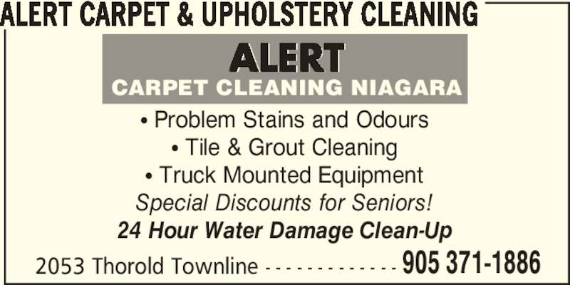 Alert Carpet & Upholstery Cleaning (905-371-1886) - Display Ad - ALERT CARPET & UPHOLSTERY CLEANING π Problem Stains and Odours π Tile & Grout Cleaning π Truck Mounted Equipment Special Discounts for Seniors! 24 Hour Water Damage Clean-Up 2053 Thorold Townline - - - - - - - - - - - - - 905 371-1886 CARPET CLEANING NIAGARA ALERT