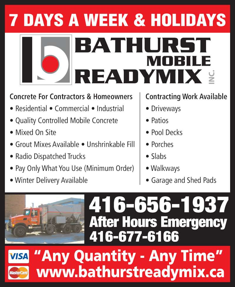 "Bathurst Mobile Readymix Inc (416-656-1937) - Display Ad - 7 DAYS A WEEK & HOLIDAYS 416-656-1937 After Hours Emergency 416-677-6166 ""Any Quantity - Any Time""  www.bathurstreadymix.ca Concrete For Contractors & Homeowners • Residential • Commercial • Industrial • Quality Controlled Mobile Concrete • Mixed On Site • Grout Mixes Available • Unshrinkable Fill • Radio Dispatched Trucks • Pay Only What You Use (Minimum Order) • Winter Delivery Available Contracting Work Available • Driveways • Patios • Pool Decks • Porches • Slabs • Walkways • Garage and Shed Pads"