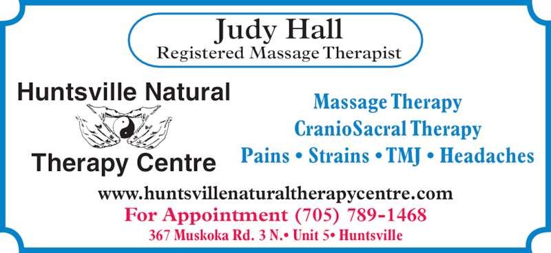 Huntsville Natural Therapy Centre (705-789-1468) - Display Ad - Judy Hall Registered Massage Therapist Massage Therapy CranioSacral Therapy Pains • Strains • TMJ • Headaches Huntsville Natural Therapy Centre www.huntsvillenaturaltherapycentre.com For Appointment (705) 789-1468 367 Muskoka Rd. 3 N.• Unit 5• Huntsville