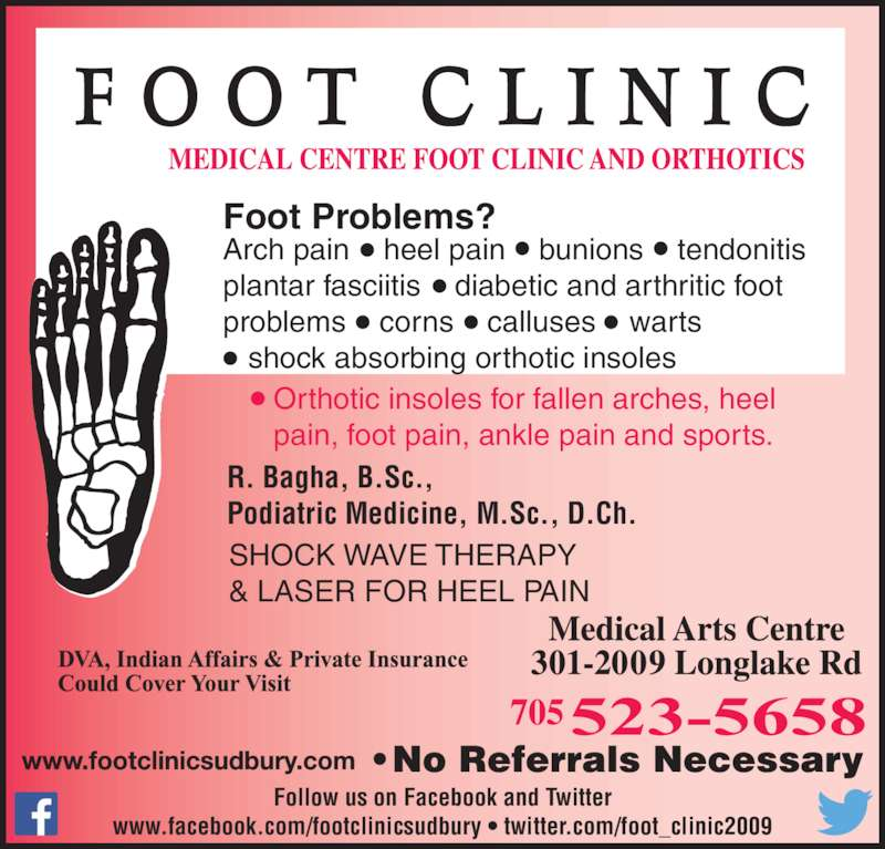 Medical Centre Foot Clinic & Orthotics (705-523-5658) - Display Ad - Foot Problems? Orthotic insoles for fallen arches, heel  pain, foot pain, ankle pain and sports. R. Bagha, B.Sc., Podiatric Medicine, M.Sc., D.Ch. SHOCK WAVE THERAPY & LASER FOR HEEL PAIN Arch pain    heel pain    bunions    tendonitis     plantar fasciitis    diabetic and arthritic foot  problems    corns    calluses    warts     shock absorbing orthotic insoles  Follow us on Facebook and Twitter www.facebook.com/footclinicsudbury • twitter.com/foot_clinic2009