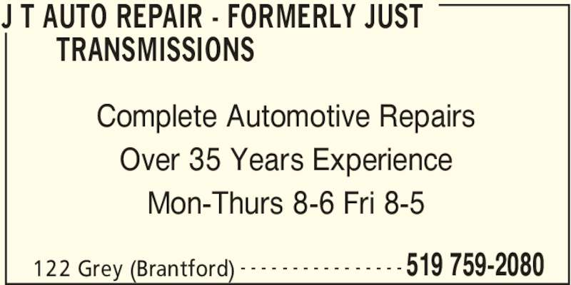 J T Auto Repair (519-759-2080) - Display Ad - J T AUTO REPAIR - FORMERLY JUST  TRANSMISSIONS  122 Grey (Brantford) 519 759-2080- - - - - - - - - - - - - - - - Complete Automotive Repairs Over 35 Years Experience Mon-Thurs 8-6 Fri 8-5
