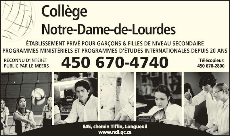 Collège Notre-Dame-de-Lourdes (450-670-4740) - Annonce illustrée======= - ÉTABLISSEMENT PRIVÉ POUR GARÇONS & FILLES DE NIVEAU SECONDAIRE PROGRAMMES MINISTÉRIELS ET PROGRAMMES D'ÉTUDES INTERNATIONALES DEPUIS 20 ANS RECONNU D'INTÉRÊT PUBLIC PAR LE MEERS 450 670-4740 Télécopieur:450 670-2800 845, chemin Tiffin, Longueuil www.ndl.qc.ca Collège Notre-Dame-de-Lourdes
