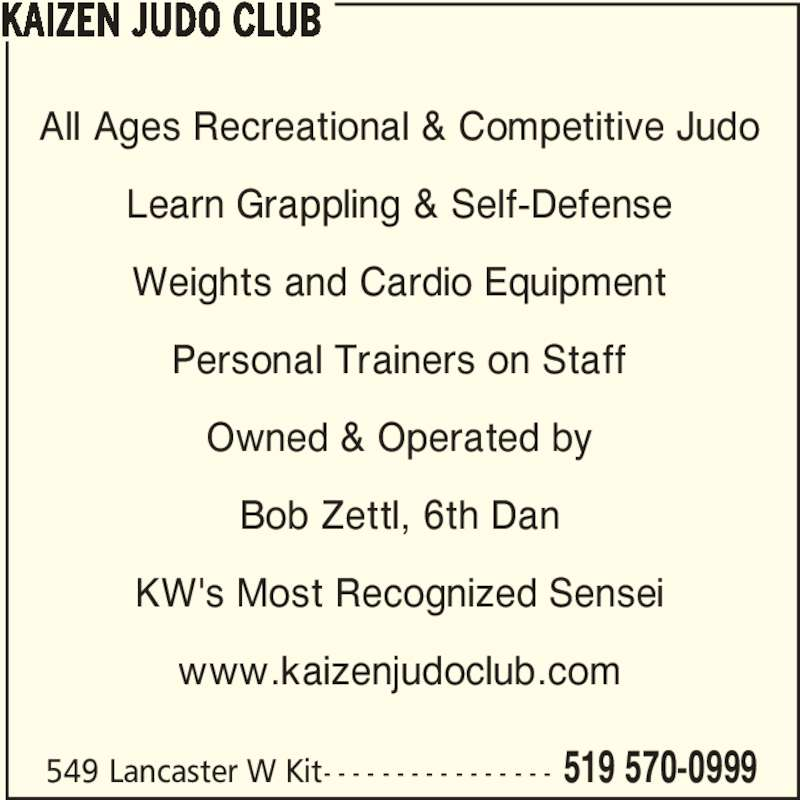 Kaizen Judo Club (519-570-0999) - Display Ad - 549 Lancaster W Kit- - - - - - - - - - - - - - - - 519 570-0999 KAIZEN JUDO CLUB All Ages Recreational & Competitive Judo Learn Grappling & Self-Defense Weights and Cardio Equipment Personal Trainers on Staff Owned & Operated by Bob Zettl, 6th Dan KW's Most Recognized Sensei www.kaizenjudoclub.com