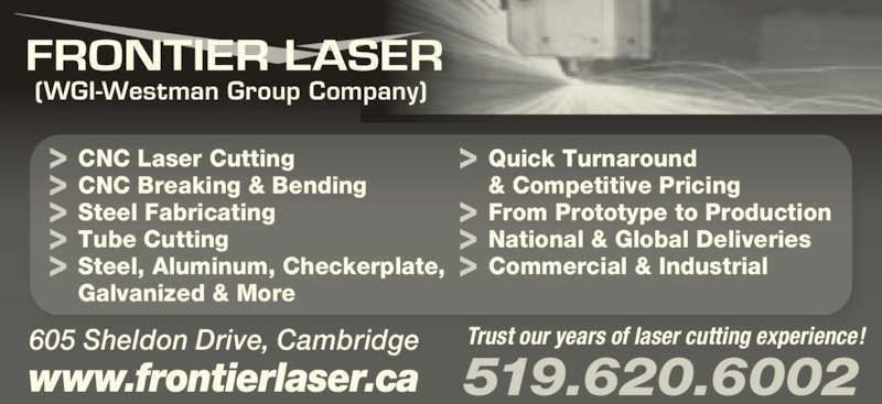 Frontier Laser (519-620-6002) - Display Ad - www.frontierlaser.ca 519.620.6002 605 Sheldon Drive, Cambridge (WGI-Westman Group Company) Trust our years of laser cutting experience! CNC Laser Cutting CNC Breaking & Bending Steel Fabricating Tube Cutting Steel, Aluminum, Checkerplate, Galvanized & More Quick Turnaround & Competitive Pricing From Prototype to Production National & Global Deliveries Commercial & Industrial