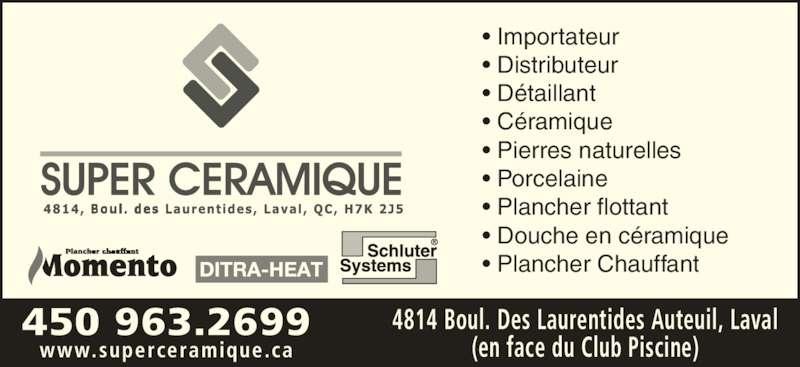 Super Céramique (450-963-2699) - Annonce illustrée======= - 450 963.2699 www.superceramique.ca 4814 Boul. Des Laurentides Auteuil, Laval (en face du Club Piscine) • Importateur • Distributeur • Détaillant • Céramique • Pierres naturelles • Porcelaine • Plancher flottant • Douche en céramique • Plancher Chauffant