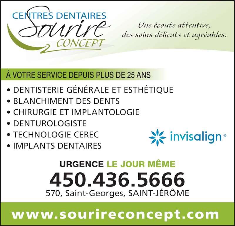 Centre Dentaire Sourire Concept (4504365666) - Annonce illustrée======= - URGENCE LE JOUR MÊME 450.436.5666 570, Saint-Georges, SAINT-JÉRÔME CONCEPT Une écoute attentive, des soins délicats et agréables. À VOTRE SERVICE DEPUIS PLUS DE 25 ANS • DENTISTERIE GÉNÉRALE ET ESTHÉTIQUE • BLANCHIMENT DES DENTS • CHIRURGIE ET IMPLANTOLOGIE • DENTUROLOGISTE • TECHNOLOGIE CEREC • IMPLANTS DENTAIRES www.sourireconcept.com