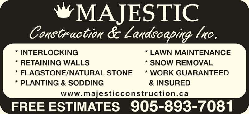 Majestic Construction & Landscaping Inc (905-893-7081) - Display Ad - FREE ESTIMATES 905-893-7081 Construction & Landscaping Inc. www.majesticconstruction.ca * INTERLOCKING * RETAINING WALLS * FLAGSTONE/NATURAL STONE * PLANTING & SODDING * LAWN MAINTENANCE * SNOW REMOVAL * WORK GUARANTEED    & INSURED