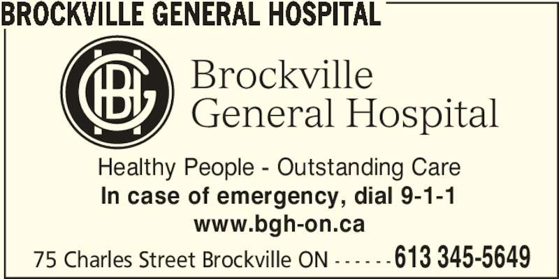 Brockville General Hospital (613-345-5649) - Display Ad - 75 Charles Street Brockville ON - - - - - -613 345-5649 BROCKVILLE GENERAL HOSPITAL Healthy People - Outstanding Care In case of emergency, dial 9-1-1 www.bgh-on.ca