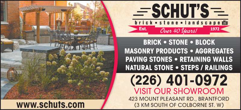 Schut's Brick, Stone & Landscape (519-752-1512) - Display Ad - www.schuts.com 423 MOUNT PLEASANT RD., BRANTFORD (3 KM SOUTH OF COLBORNE ST. W) VISIT OUR SHOWROOM (226) 401-0972 BRICK • STONE • BLOCK MASONRY PRODUCTS • AGGREGATES PAVING STONES • RETAINING WALLS NATURAL STONE • STEPS / RAILINGS