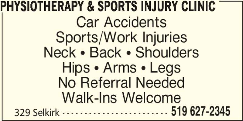 Physiotherapy & Sports Injury Clinic (519-627-2345) - Display Ad - No Referral Needed Walk-Ins Welcome Hips π Arms π Legs Sports/Work Injuries Neck π Back π Shoulders Car Accidents PHYSIOTHERAPY & SPORTS INJURY CLINIC 329 Selkirk - - - - - - - - - - - - - - - - - - - - - - - - 519 627-2345